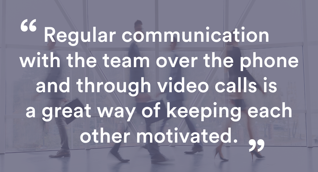 Regulatr communication with the team over the phone and through video calls is a great way of keeping each other motivated.